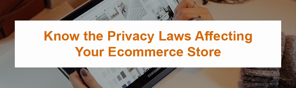 Know the Privacy Laws Affecting Your Ecommerce Store