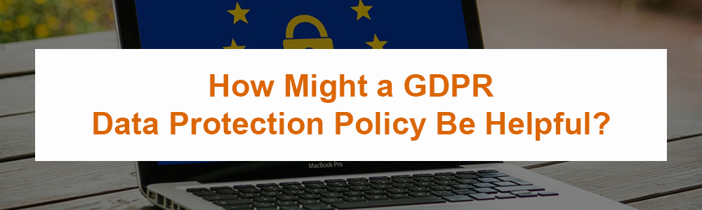 How Might a GDPR Data Protection Policy Be Helpful?