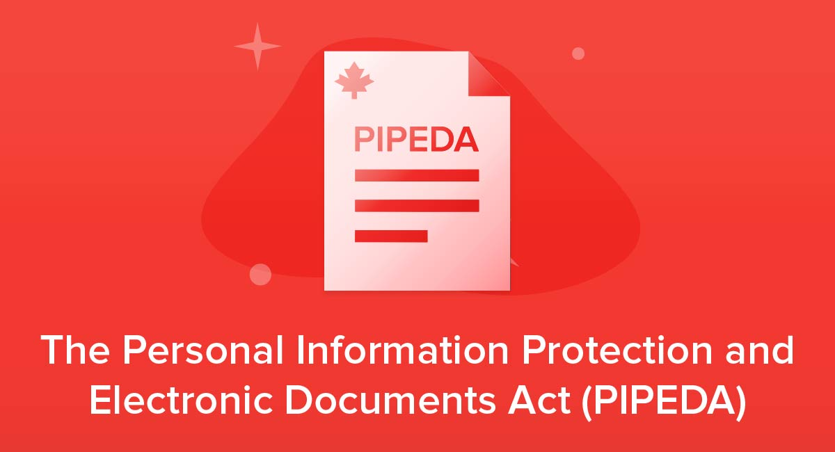 The Personal Information Protection and Electronic Documents Act (PIPEDA)