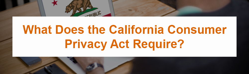 What Does the California Consumer Privacy Act Require?