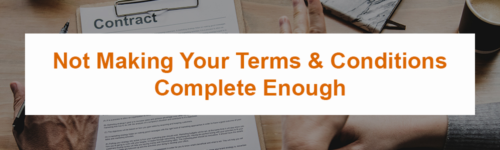 Not Making Your Terms & Conditions Complete Enough
