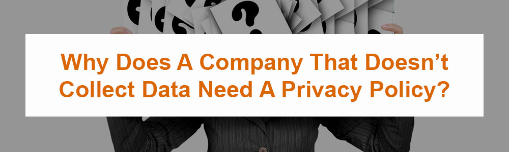 Why Does A Company That Doesn't Collect Data Need A Privacy Policy?