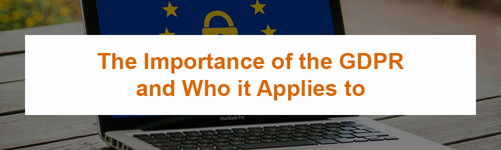 The Importance of the GDPR and Who it Applies to