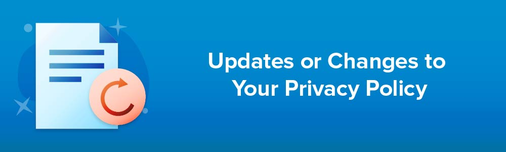 Updates or Changes to Your Privacy Policy